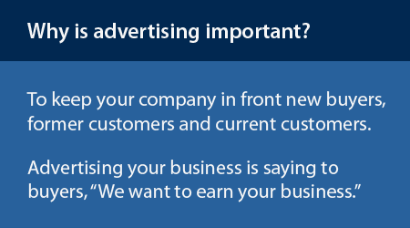 Why is advertising important? To keep your company in front of buyers, former buyers and current customers.