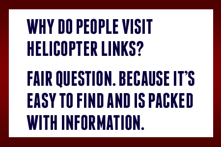 Why  do people visit Helicopter Links? Fair question. Because it's easy to find and is packed with information.